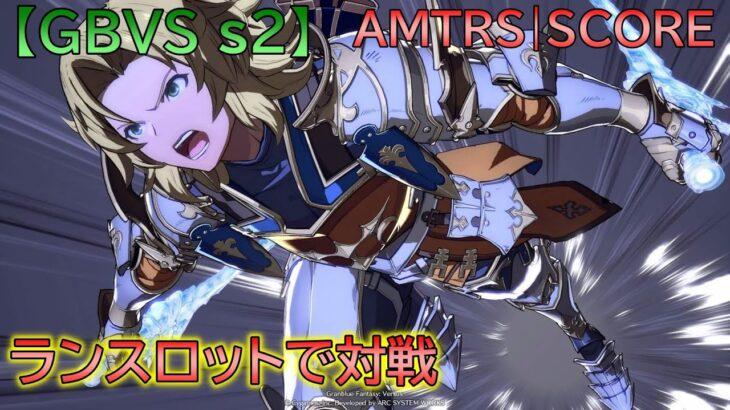 【GBVS s2】 ランスロットでカリオストロ使いのトッププレイヤーN男さんと対戦する配信!