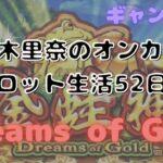 一回転目からまさかの!?スロット生活52日目【Dreams of Gold】です!